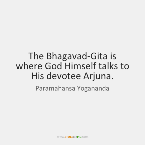 The Bhagavad-Gita is where God Himself talks to His devotee Arjuna.