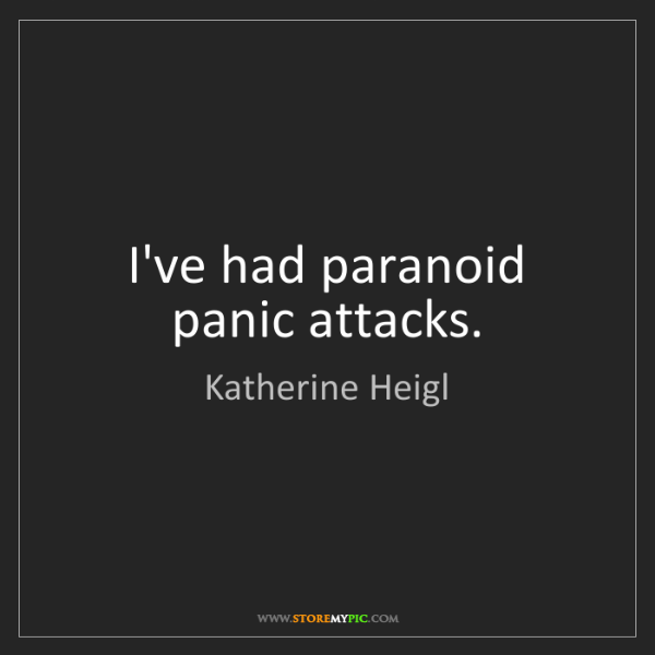 Katherine Heigl: I've had paranoid panic attacks.