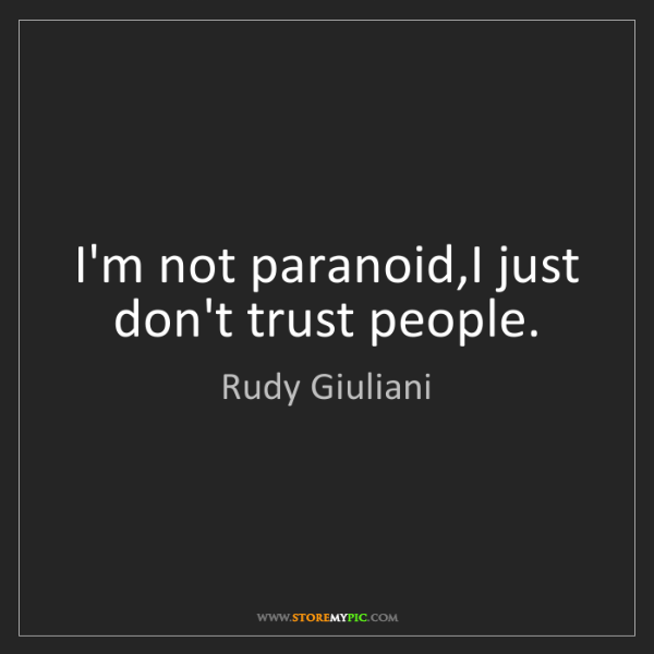 Rudy Giuliani: I'm not paranoid,I just don't trust people.