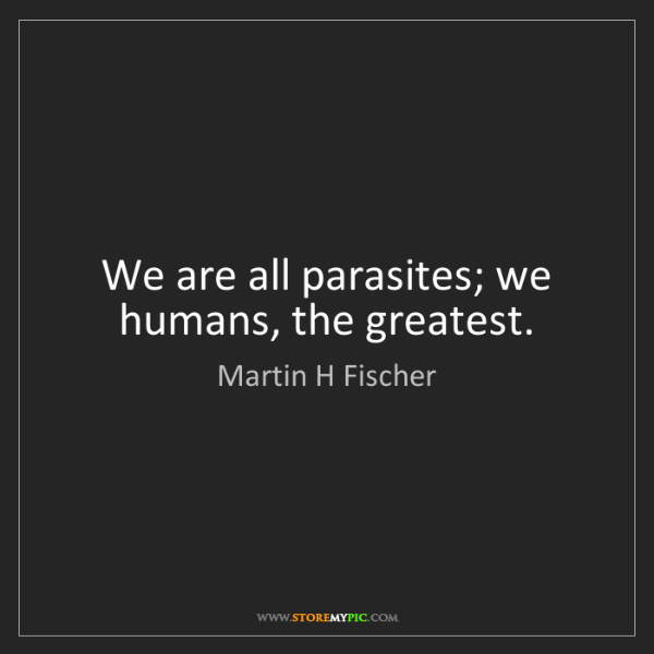 Martin H Fischer: We are all parasites; we humans, the greatest.