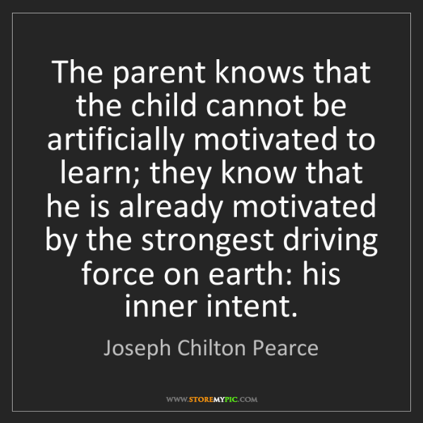 Joseph Chilton Pearce: The parent knows that the child cannot be artificially...