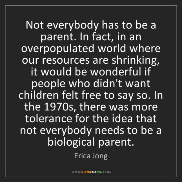 Erica Jong: Not everybody has to be a parent. In fact, in an overpopulated...