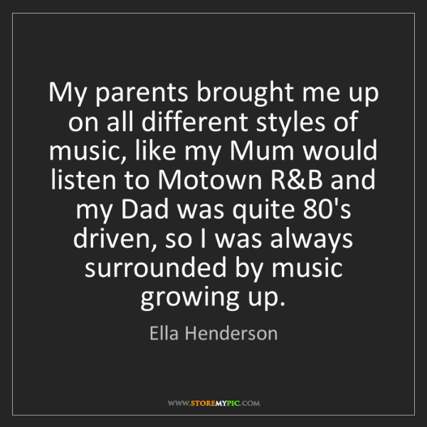 Ella Henderson: My parents brought me up on all different styles of music,...