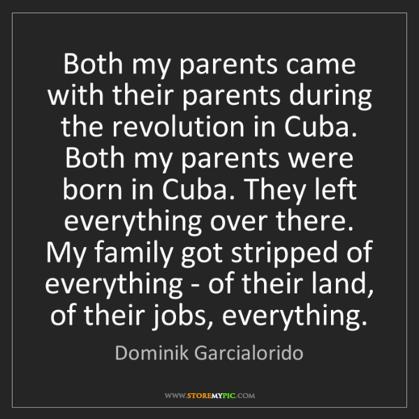 Dominik Garcialorido: Both my parents came with their parents during the revolution...