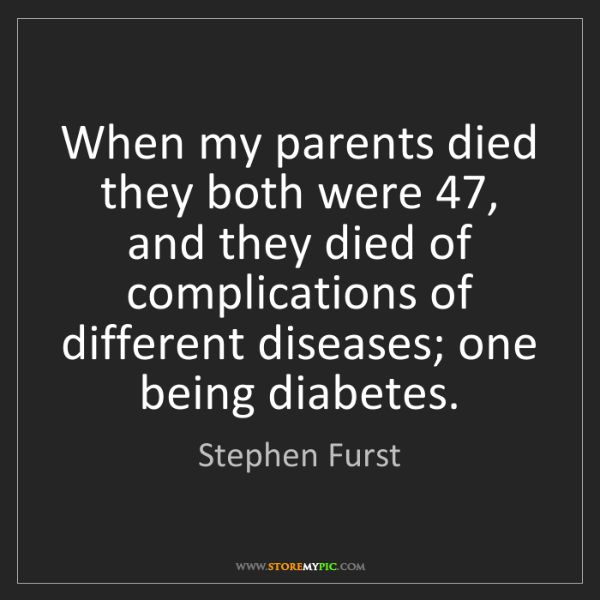 Stephen Furst: When my parents died they both were 47, and they died...