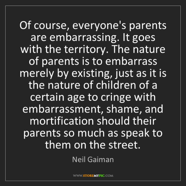 Neil Gaiman: Of course, everyone's parents are embarrassing. It goes...