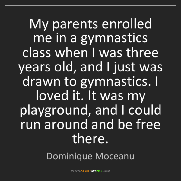 Dominique Moceanu: My parents enrolled me in a gymnastics class when I was...