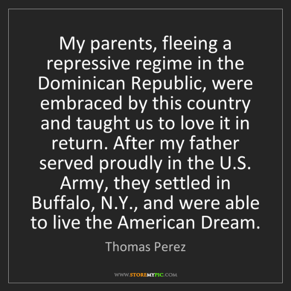 Thomas Perez: My parents, fleeing a repressive regime in the Dominican...