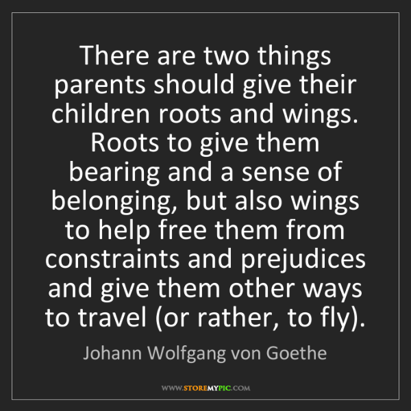 Johann Wolfgang von Goethe: There are two things parents should give their children...