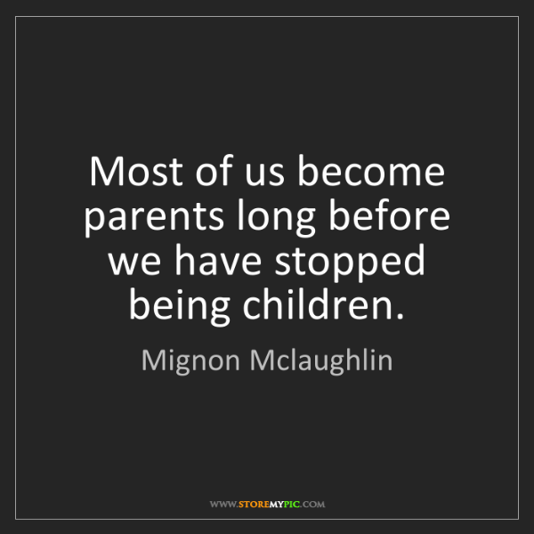 Mignon Mclaughlin: Most of us become parents long before we have stopped...