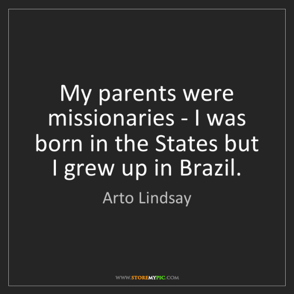 Arto Lindsay: My parents were missionaries - I was born in the States...