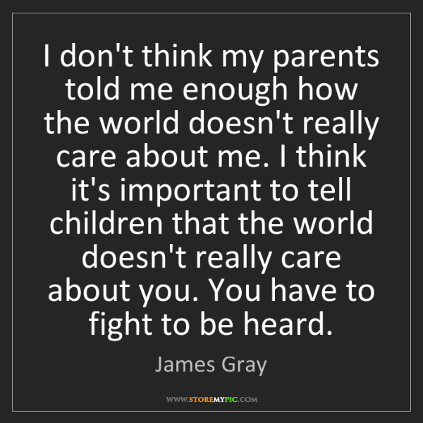 James Gray: I don't think my parents told me enough how the world...