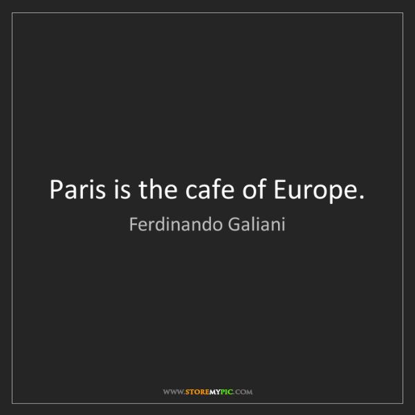 Ferdinando Galiani: Paris is the cafe of Europe.