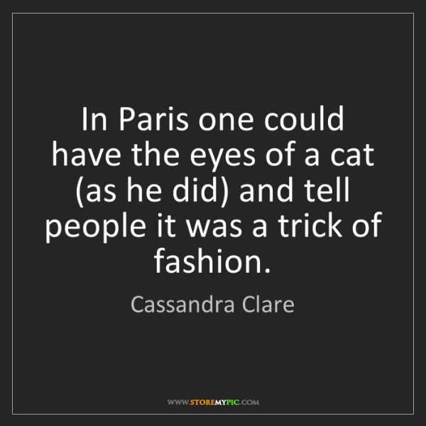 Cassandra Clare: In Paris one could have the eyes of a cat (as he did)...