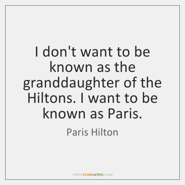 I don't want to be known as the granddaughter of the Hiltons. ...