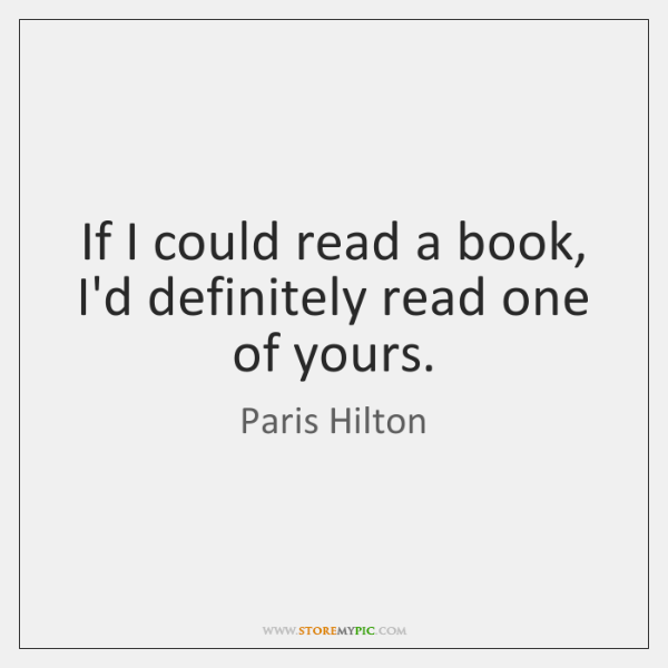 If I could read a book, I'd definitely read one of yours.