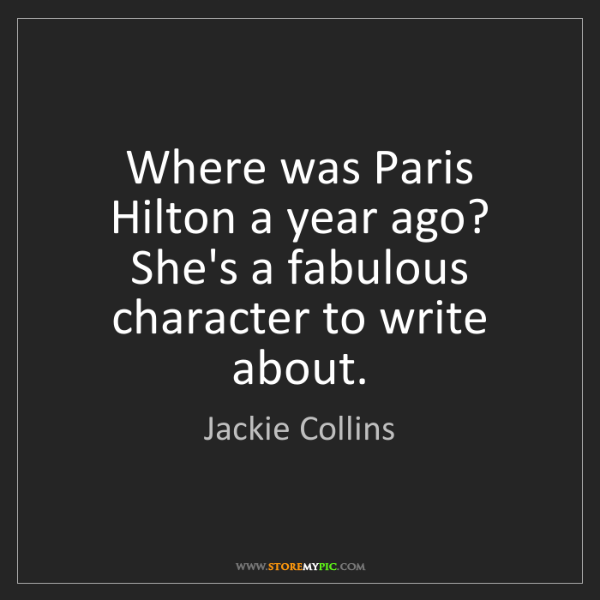 Jackie Collins: Where was Paris Hilton a year ago? She's a fabulous character...