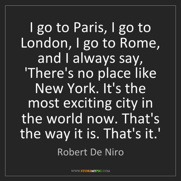 Robert De Niro: I go to Paris, I go to London, I go to Rome, and I always...