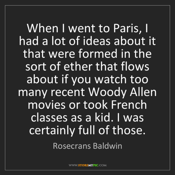 Rosecrans Baldwin: When I went to Paris, I had a lot of ideas about it that...
