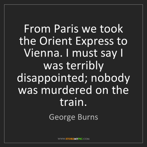 George Burns: From Paris we took the Orient Express to Vienna. I must...