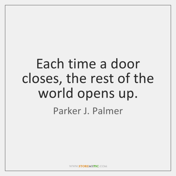 Each time a door closes, the rest of the world opens up.