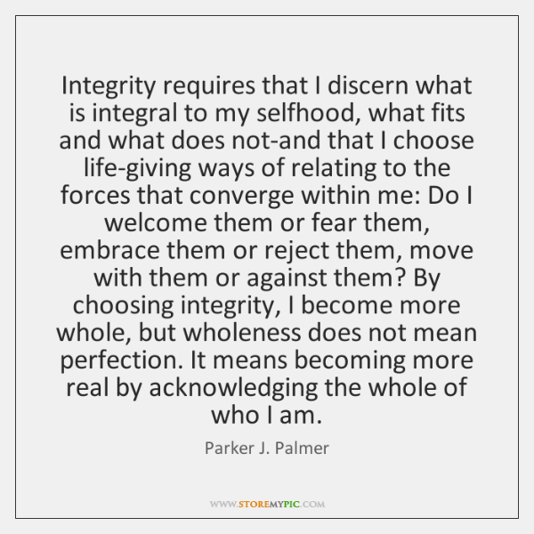 Integrity requires that I discern what is integral to my selfhood, what ...