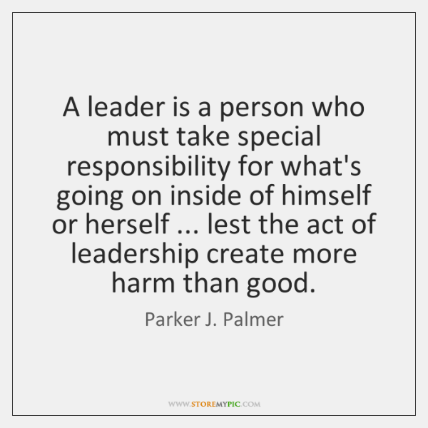 A leader is a person who must take special responsibility for what's ...