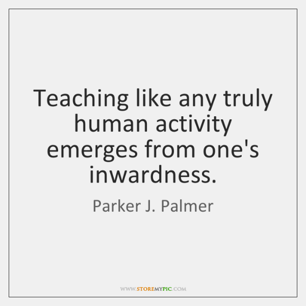 Teaching like any truly human activity emerges from one's inwardness.