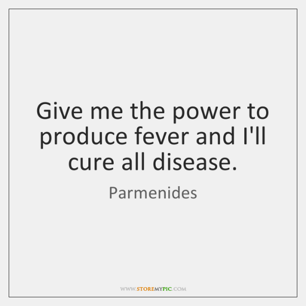 Give me the power to produce fever and I'll cure all disease.