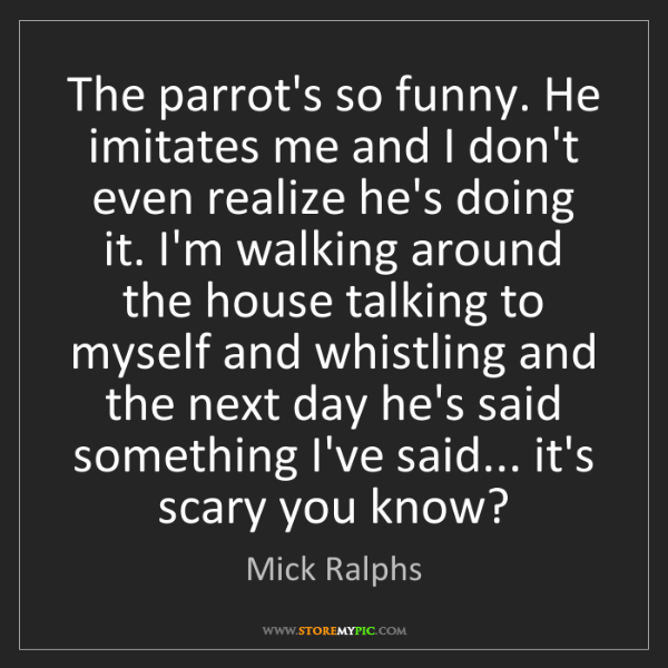 Mick Ralphs: The parrot's so funny. He imitates me and I don't even...