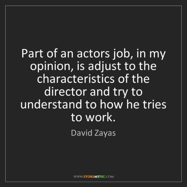 David Zayas: Part of an actors job, in my opinion, is adjust to the...