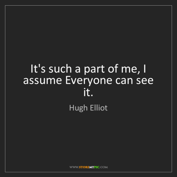Hugh Elliot: It's such a part of me, I assume Everyone can see it.