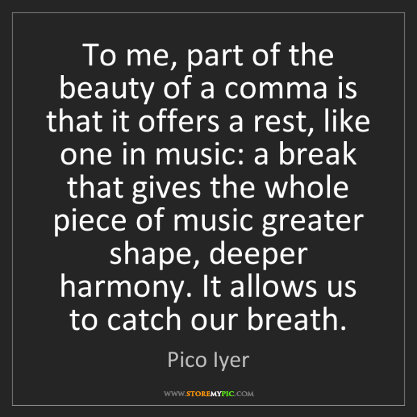 Pico Iyer: To me, part of the beauty of a comma is that it offers...