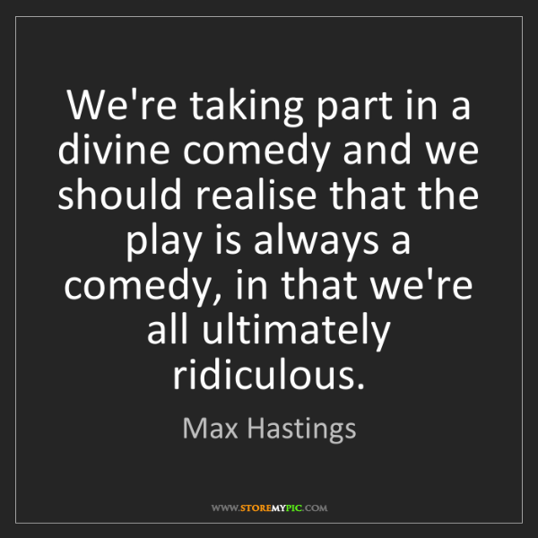 Max Hastings: We're taking part in a divine comedy and we should realise...