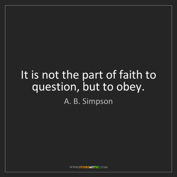 A. B. Simpson: It is not the part of faith to question, but to obey.