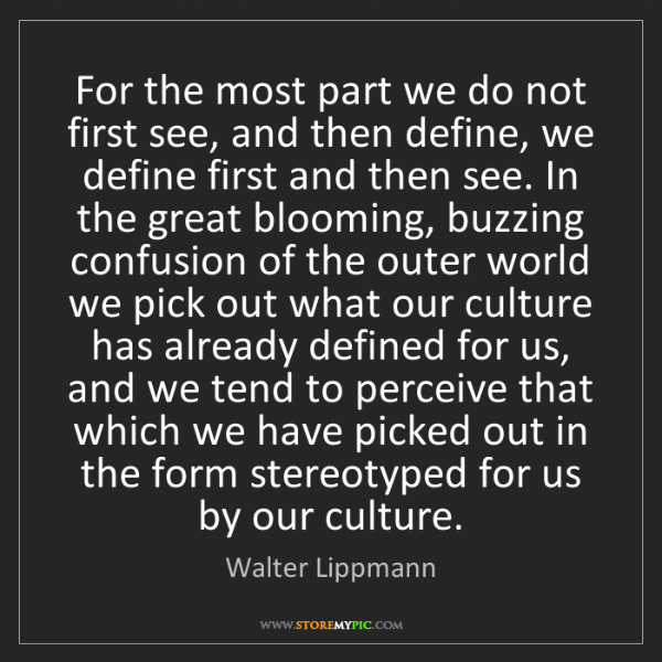 Walter Lippmann: For the most part we do not first see, and then define,...