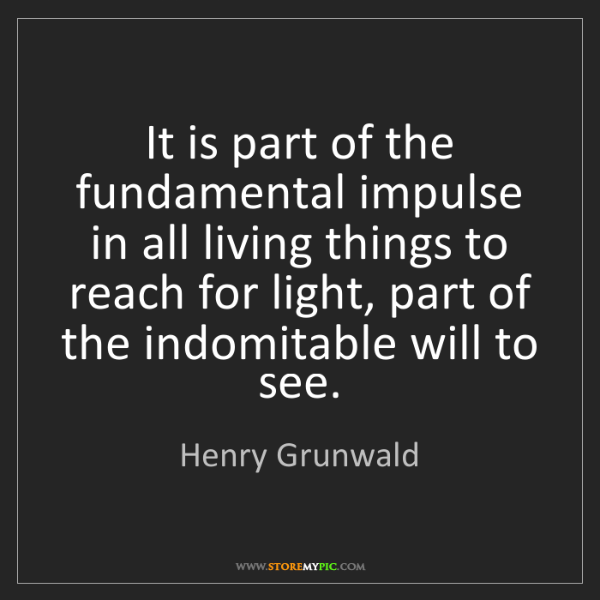 Henry Grunwald: It is part of the fundamental impulse in all living things...