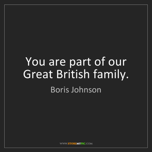 Boris Johnson: You are part of our Great British family.