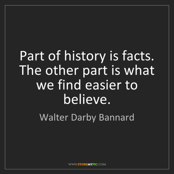 Walter Darby Bannard: Part of history is facts. The other part is what we find...