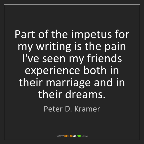 Peter D. Kramer: Part of the impetus for my writing is the pain I've seen...