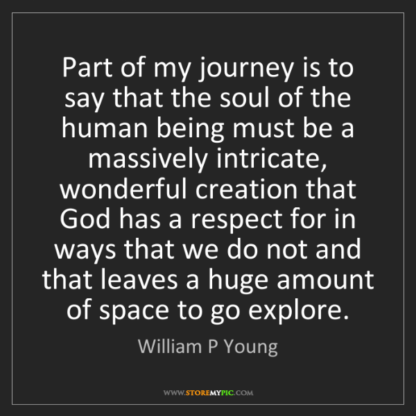 William P Young: Part of my journey is to say that the soul of the human...