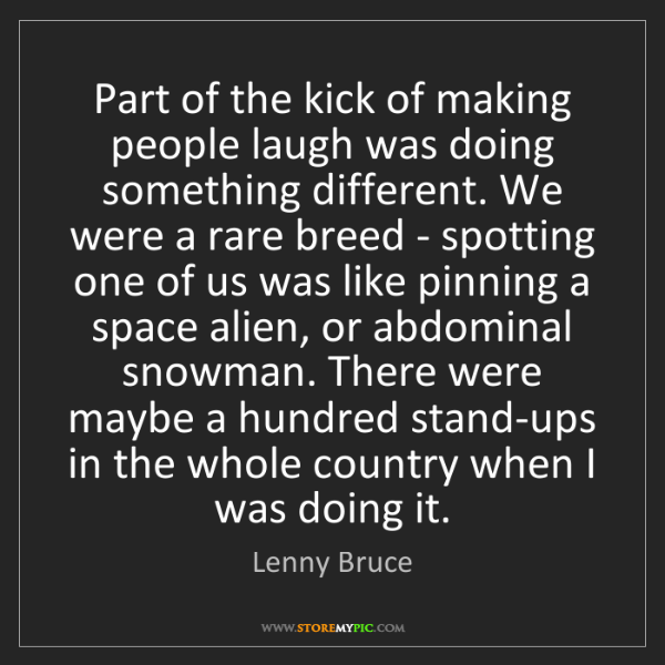 Lenny Bruce: Part of the kick of making people laugh was doing something...