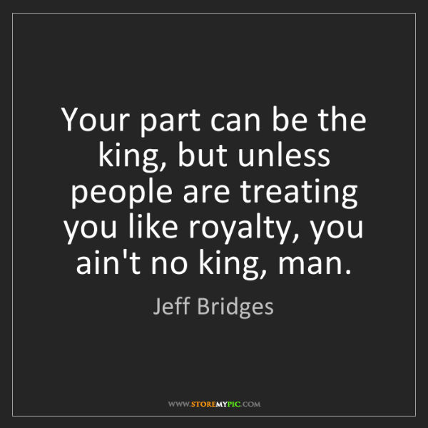 Jeff Bridges: Your part can be the king, but unless people are treating...