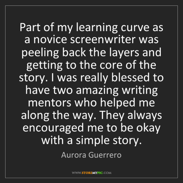 Aurora Guerrero: Part of my learning curve as a novice screenwriter was...
