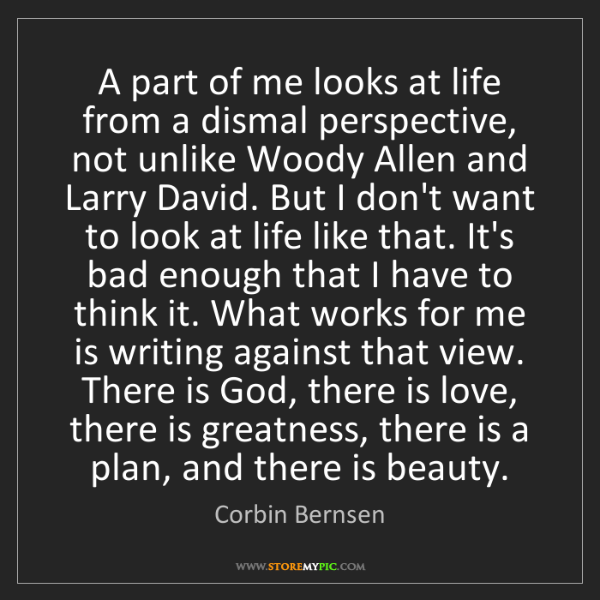 Corbin Bernsen: A part of me looks at life from a dismal perspective,...
