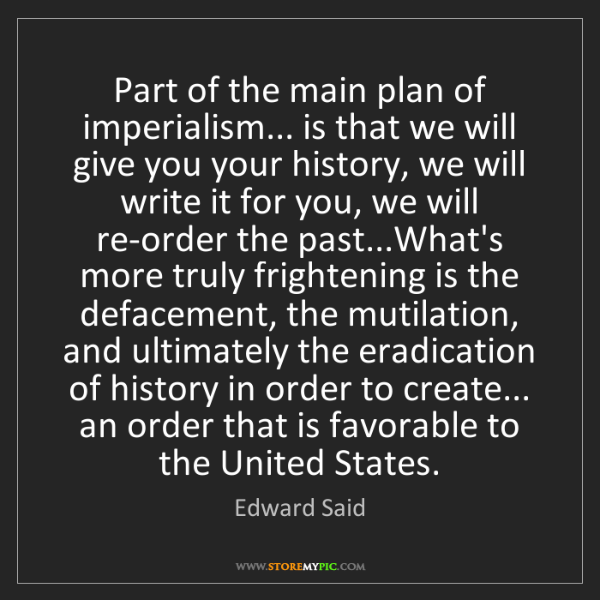 Edward Said: Part of the main plan of imperialism... is that we will...