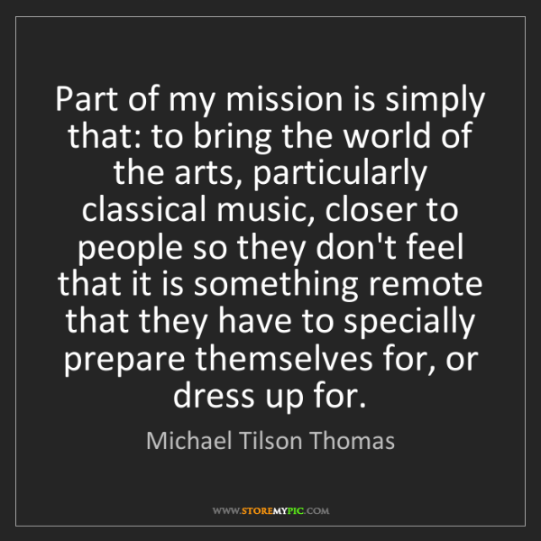 Michael Tilson Thomas: Part of my mission is simply that: to bring the world...