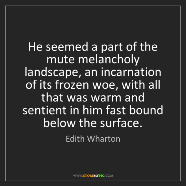 Edith Wharton: He seemed a part of the mute melancholy landscape, an...