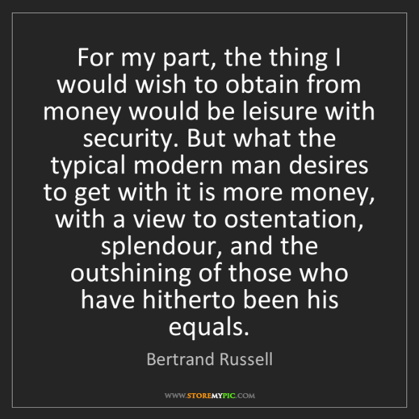 Bertrand Russell: For my part, the thing I would wish to obtain from money...