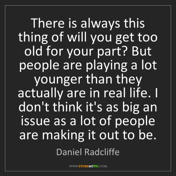 Daniel Radcliffe: There is always this thing of will you get too old for...
